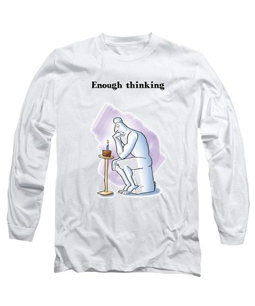 Enough Thinking Long Sleeve T-Shirt
