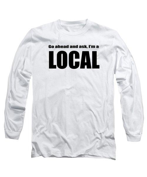 Go Ahead And Ask I Am A Local Tee Long Sleeve T-Shirt