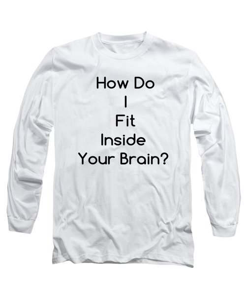 How Do I Fit Inside Your Brain Long Sleeve T-Shirt