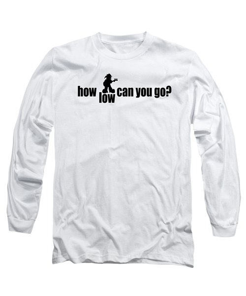 How Low Can You Go Long Sleeve T-Shirt