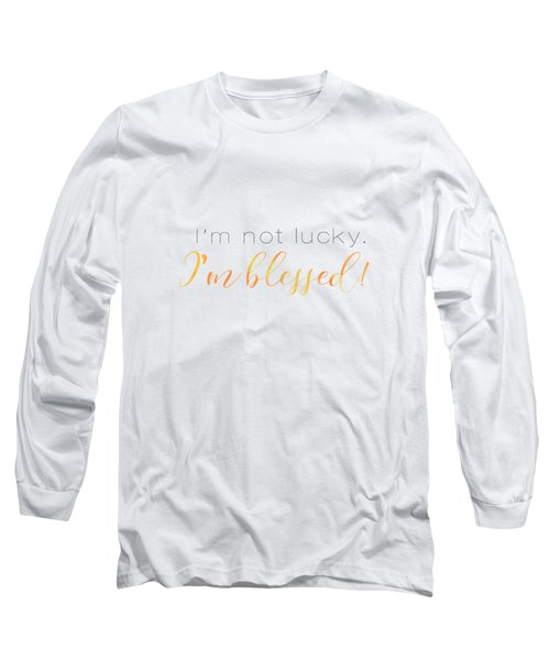 I'm Not Lucky. I'm Blessed. Long Sleeve T-Shirt