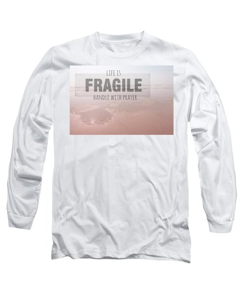Life Is Fragile Long Sleeve T-Shirt by Bonnie Bruno