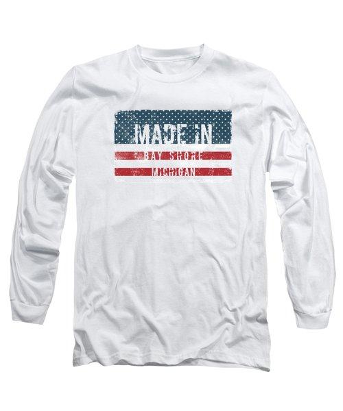 Made In Bay Shore, Michigan Long Sleeve T-Shirt