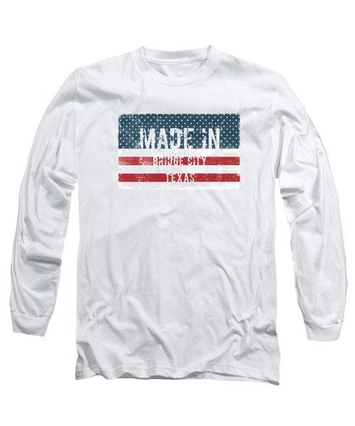 Made In Bridge City, Texas Long Sleeve T-Shirt