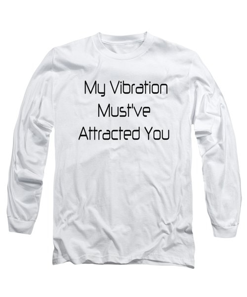 My Vibration Must've Attracted You - Vibes - Conscious Quotes - Flirty Quotes Long Sleeve T-Shirt