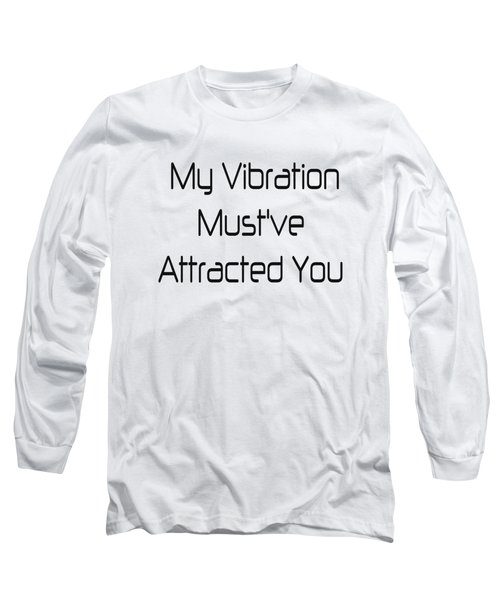 My Vibration Must've Attracted You Long Sleeve T-Shirt