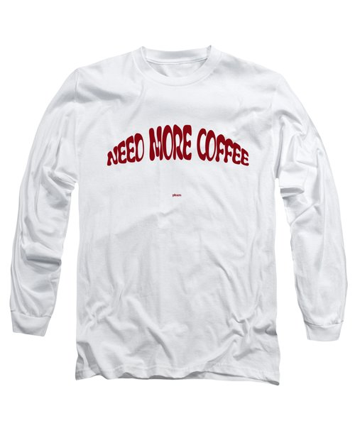 Need More Coffee Long Sleeve T-Shirt