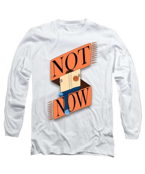Not Now, I'm Reading Long Sleeve T-Shirt