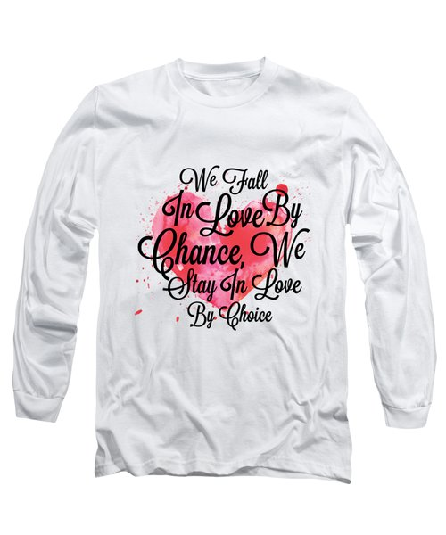 We Fall In Love By Chance, We Stay In Love By Choice Valentines Day Special Quotes Poster Long Sleeve T-Shirt