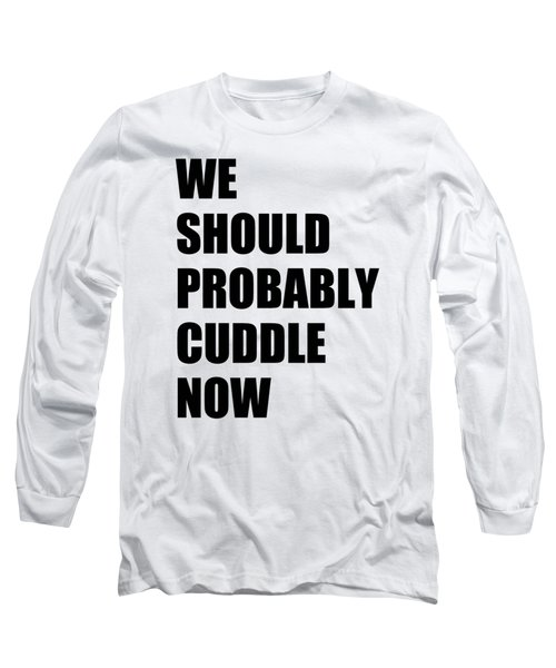 We Should Probably Cuddle Now Long Sleeve T-Shirt