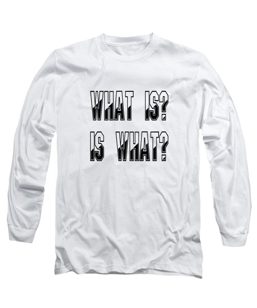 What Is? Is What? Long Sleeve T-Shirt