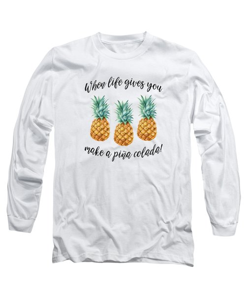 When Life Gives You Pineapple Make A Pina Colada Long Sleeve T-Shirt
