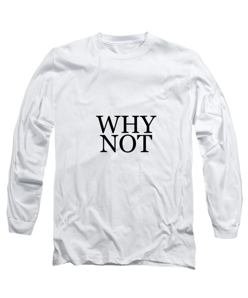 Why Not - Typography - Minimalist Print - Black And White - Quote Poster Long Sleeve T-Shirt