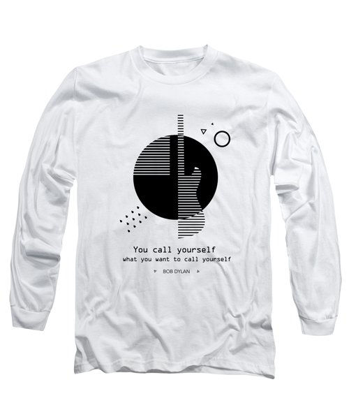 You Call Yourself What You Want To Call Yourself. - Bob Dylan Long Sleeve T-Shirt
