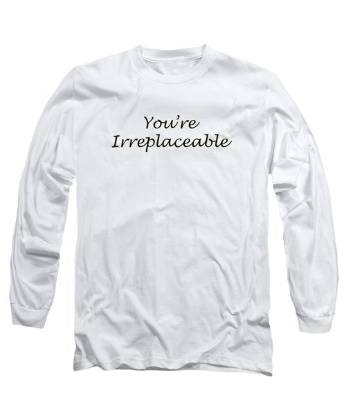 You're Irreplaceable Long Sleeve T-Shirt