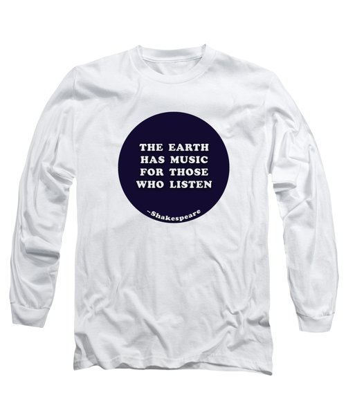 The Earth Has Music For Those Who Listen  #shakespeare #shakespearequote Long Sleeve T-Shirt