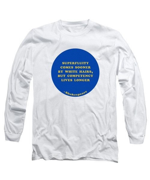 Superfluity Comes Sooner By White Hairs #shakespeare #shakespearequote Long Sleeve T-Shirt