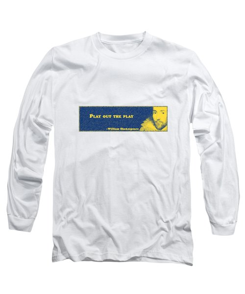 Play Out The Play #shakespeare #shakespearequote Long Sleeve T-Shirt