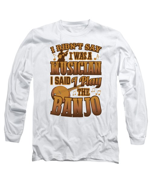 Banjo Player Didnt Say I Was A Musician Long Sleeve T-Shirt