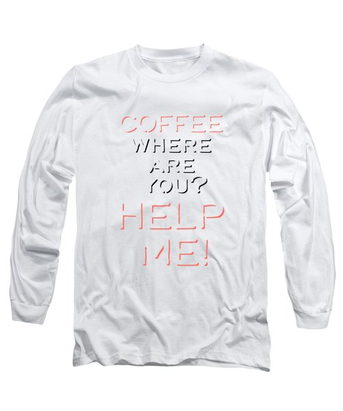 Coffee Where Are You? Long Sleeve T-Shirt