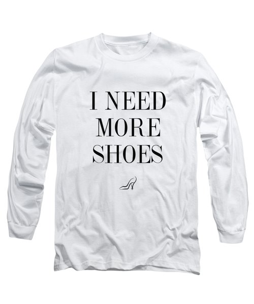 I Need More Shoes Long Sleeve T-Shirt