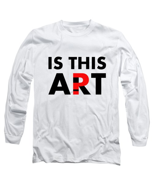 Is This Art Long Sleeve T-Shirt