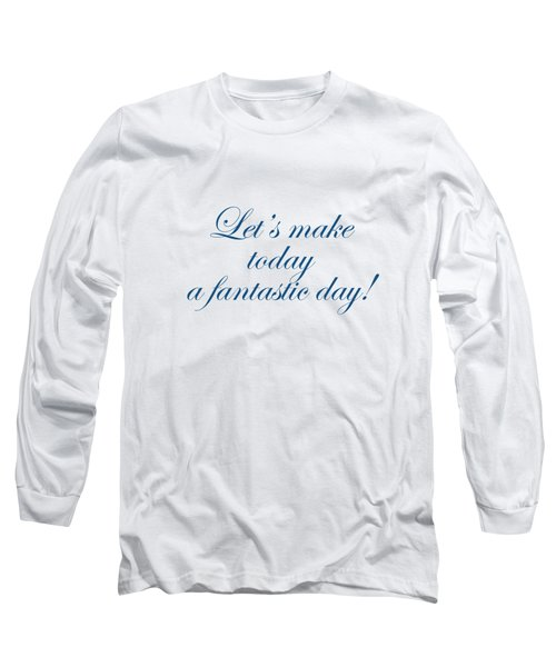Lets Make Today A Fantastic Day Long Sleeve T-Shirt