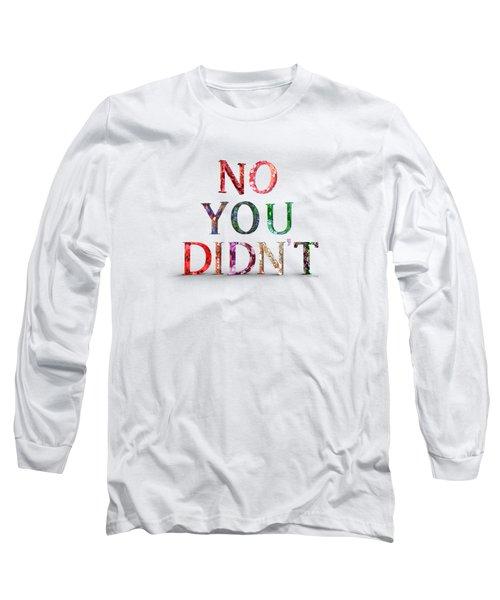 No You Didn't Long Sleeve T-Shirt