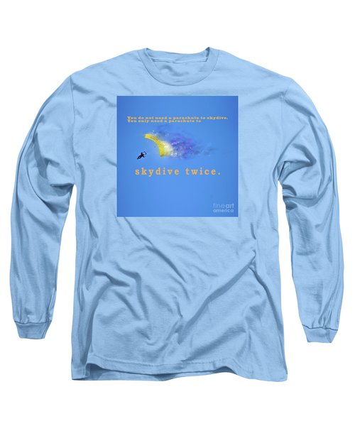 You Don't Need A Parachute To Skydive Only To Sky Dive Twice  Long Sleeve T-Shirt