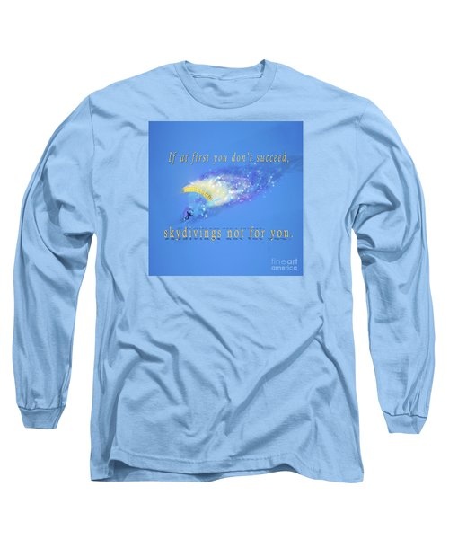 If At First You Don't Succeed, Skydivings Not For You. Long Sleeve T-Shirt
