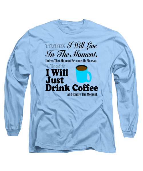 I Will Just Drink Coffee Long Sleeve T-Shirt