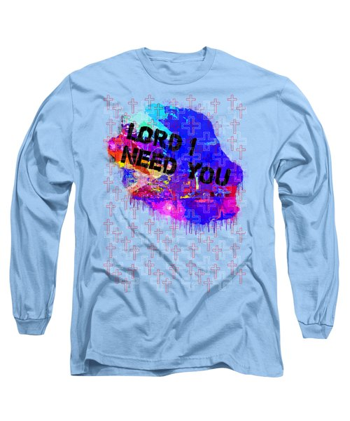 Lord I Need You Time Long Sleeve T-Shirt