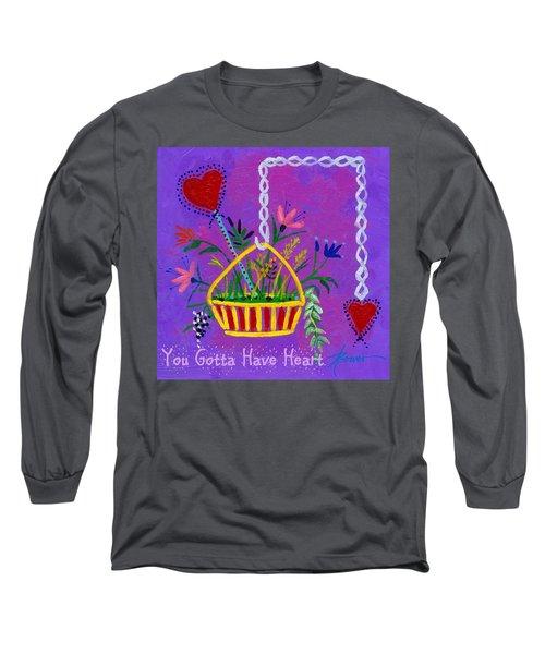You Gotta Have Heart  Long Sleeve T-Shirt