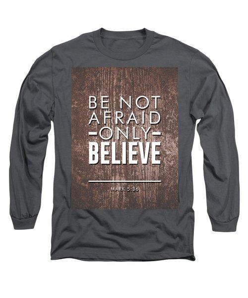 Be Not Afraid, Only Believe - Bible Verses Art - Mark 5 36 Long Sleeve T-Shirt