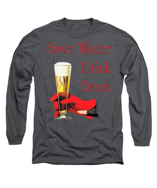 Be A Conservationist Save Water Drink Beer Long Sleeve T-Shirt by Tina Lavoie