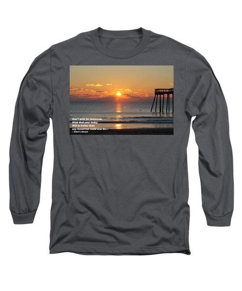 Don't Wish For Tomorrow... Long Sleeve T-Shirt