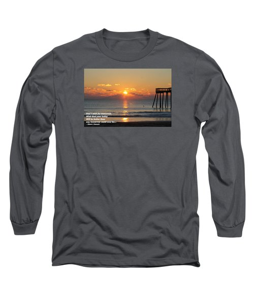 Don't Wish For Tomorrow... Long Sleeve T-Shirt