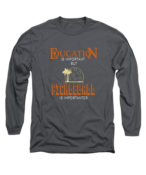 Education Is Important But Pickleball Is Importanter Long Sleeve T-Shirt