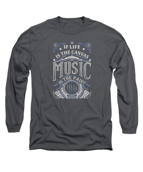 If Life Is The Canvas Music Is The Paint Long Sleeve T-Shirt