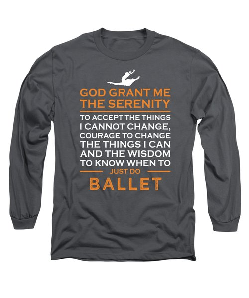 God Grant Me The Serenity To Accept The Things I Just Do Ballet Long Sleeve T-Shirt