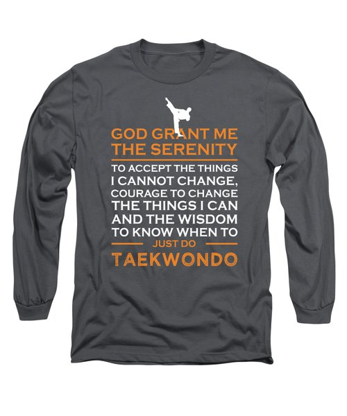 God Grant Me The Serenity To Accept The Things I Just Do Taekwondo Long Sleeve T-Shirt