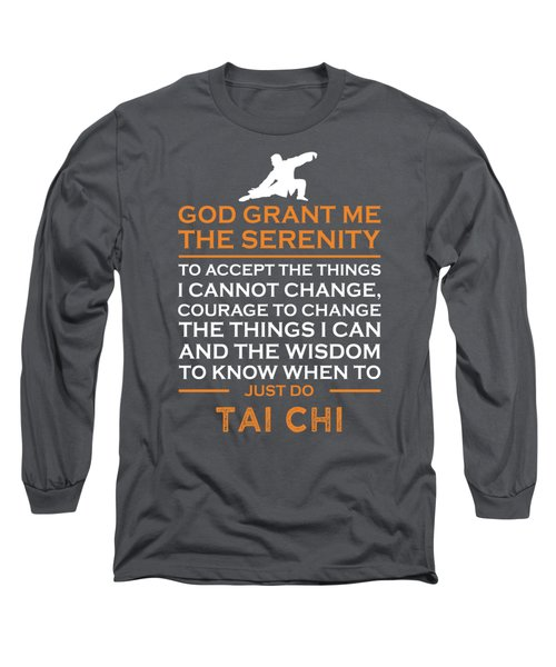 God Grant Me The Serenity To Accept The Things I Just Do Tai-chi Long Sleeve T-Shirt