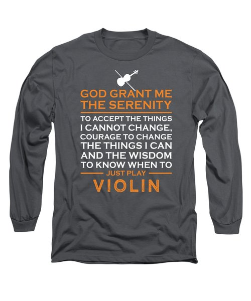 God Grant Me The Serenity To Accept The Things I Just Do Violin Long Sleeve T-Shirt