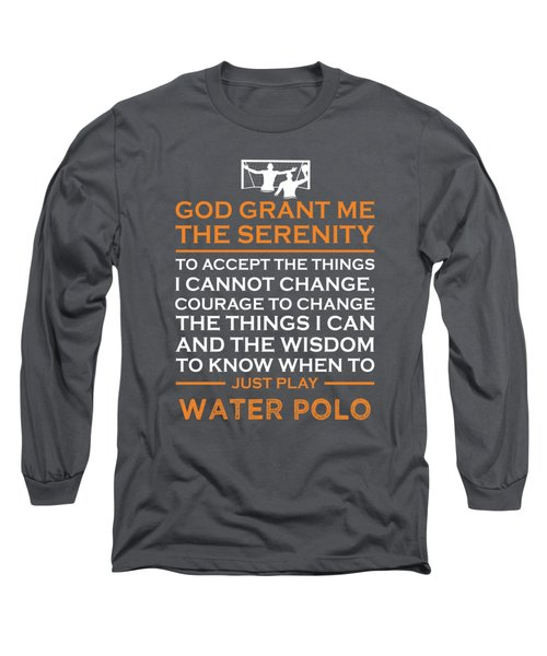 God Grant Me The Serenity To Accept The Things I Just Do Water-polo Long Sleeve T-Shirt