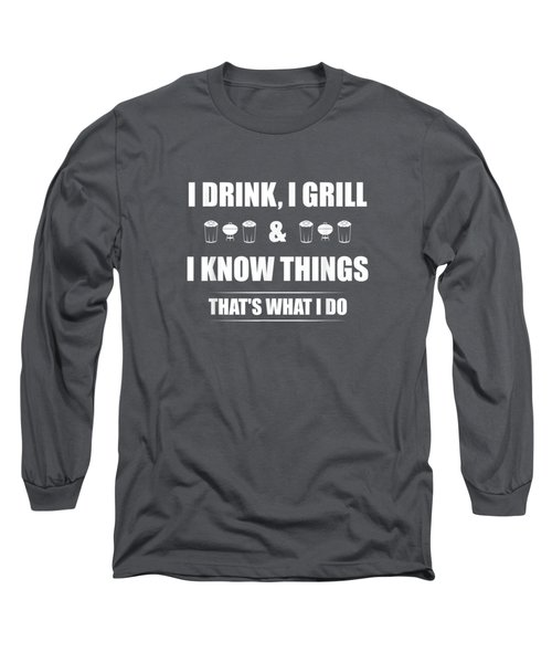 I Drink, I Grill And I Know Things T-shirt Funny Bbq Shirt Long Sleeve T-Shirt