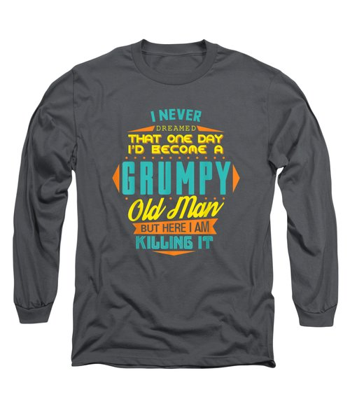 Mens Never Dreamed That I'd Become A Grumpy Old Man Funny T-shirt Long Sleeve T-Shirt