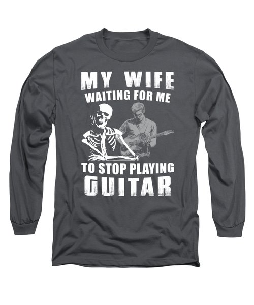 My Wife Waiting For Me To Stop Guitar Long Sleeve T-Shirt