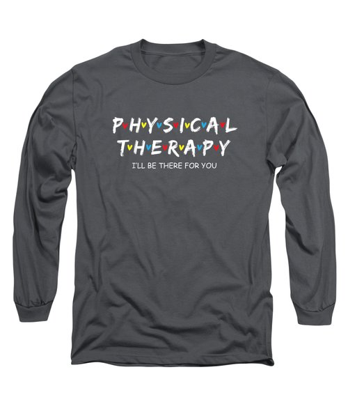 Physical Therapy Shirt I Will Be There For You Therapist T-shirt Long Sleeve T-Shirt