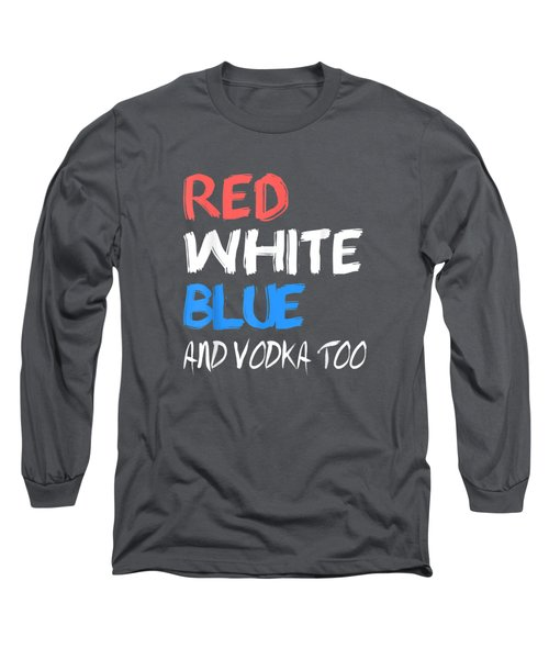 Red White Blue And Vodka Too Best 4th Of July Funny T Shirt Long Sleeve T-Shirt
