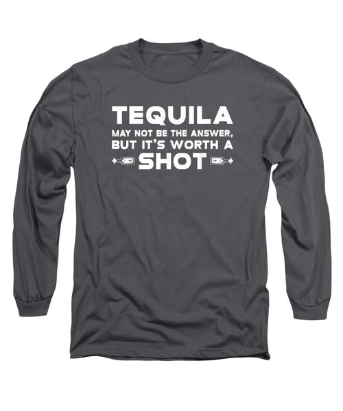 Tequila May Not Be The Answer But It Is Worth A Shot Tshirt Long Sleeve T-Shirt